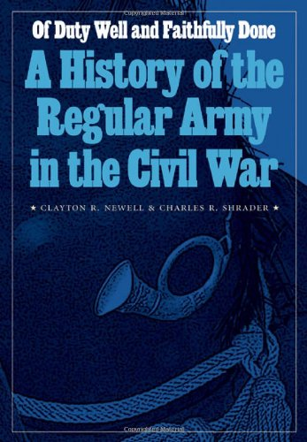 Of Duty Well and Faithfully Done: A History of the Regular Army in the Civil War (Studies in War, Society, and the Militar)