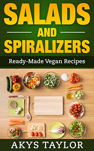 Salads And Spiralizers: 30+ Ready-Made Vegan Recipes (Spiralizer Cookbook, Spiralizer Recipes, Vegan Salad Recipes) by Akys Taylor