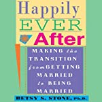 Happily Ever After: Making the Transition from Getting Married to Being Married | Betsy S. Stone