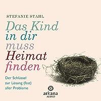 Das Kind in dir muss Heimat finden: Der Schlüssel zur Lösung (fast) aller Probleme Hörbuch von Stefanie Stahl Gesprochen von: Nina West