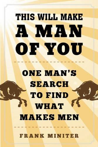 This Will Make a Man of You: One Man's Search for Hemingway and Manhood in a Changing World (Man Of The World compare prices)