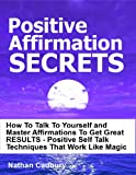 img - for Positive Affirmation Secrets -- How To Talk To Yourself and Master Affirmations To Get Great RESULTS - Positive Self Talk Techniques That Work Like Magic (Self Help) book / textbook / text book