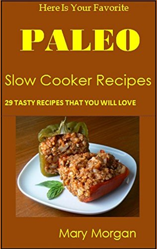 Free Kindle Book : Here Is Your Favorite Paleo Slow Cooker Recipes: 29 Tasty Recipes That You Will Love!