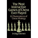 The Most Instructive Games of Chess Ever Played: 62 Masterpieces of Chess Strategyby Irving Chernev