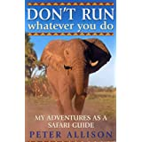 "DON'T RUN, Whatever You Do: My Adventures as a Safari Guidevon ""Peter Allison"""