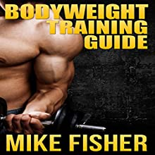 Bodyweight Training Guide: The Ultimate No Gym Workout Manual (       UNABRIDGED) by Mike Fisher Narrated by Stephen Reichert