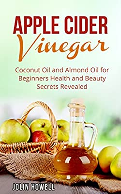 Apple Cider Vinegar, Coconut Oil and Almond Oil for Beginners: Health and Beauty Secrets Revealed