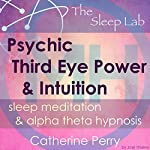 Psychic Third Eye Power & Intuition Booster: Sleep Meditation & Alpha Theta Hypnosis with the Sleep Lab | Joel Thielke,Catherine Perry