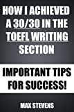 How I Achieved A 30/30 In The TOEFL Writing Section (and how you can too!) - Important Tips For Success! (English Edition)
