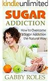 Sugar Addiction: How to Overcome a Sugar Addiction the Natural Way