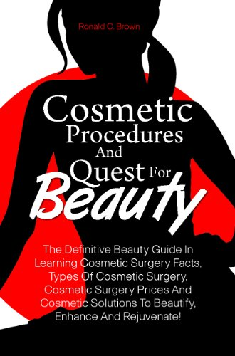 Cosmetic Procedures And Quest For Beauty: The Definitive Beauty Guide In Learning Cosmetic Surgery Facts, Types Of Cosmetic Surgery, Cosmetic Surgery Prices ... To Beautify, Enhance And Rejuvenate!