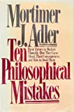 Ten Philosophical Mistakes: Basic Errors in Modern Thought - How They Came About, Their Consequences, and How to Avoid Them