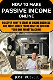 "How To Make Passive Income Online: Discover How To Start An Online Business And Make Money From Home By Building Your Own ""Money Machine"" (cash flow)"