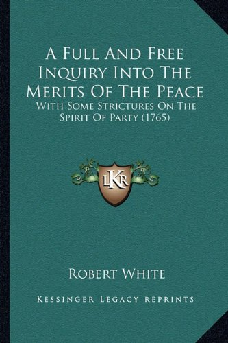 A Full and Free Inquiry Into the Merits of the Peace: With Some Strictures on the Spirit of Party (1765)