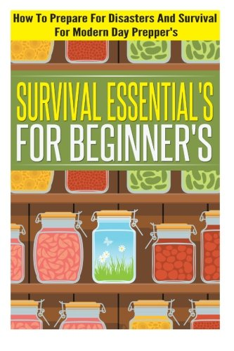 Survival Essentials For Beginners - How To Prepare For Disasters And Survival For Modern Day Preppers (Survival Essentials, Preparing And Survival Tips)