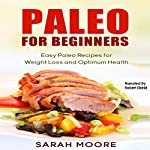 Paleo for Beginners: Easy Paleo Recipes for Weight Loss and Optimum Health: Paleo Diet, Book 1 | Sarah Moore