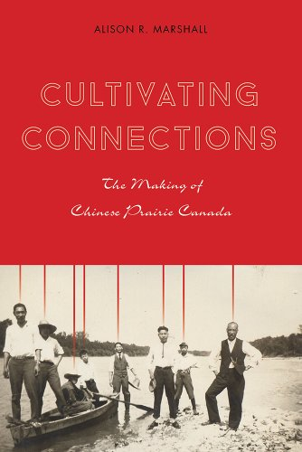 Cultivating Connections: The Making of Chinese Prairie Canada (Contemporary Chinese Studies)
