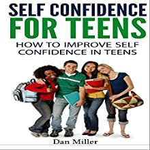 Self-Confidence for Teens: How to Improve Self-Confidence in Teenagers (       UNABRIDGED) by Dan Miller Narrated by Jacob Aaron Miller
