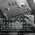 World War II Cryptography: The History of the Efforts to Crack the Secret Codes Used by the Axis and Allies Audiobook by  Charles River Editors Narrated by Scott Clem