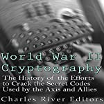 World War II Cryptography: The History of the Efforts to Crack the Secret Codes Used by the Axis and Allies |  Charles River Editors