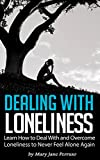 Dealing with Loneliness: Learn How to Deal With and Overcome Loneliness to Never Feel Alone Again