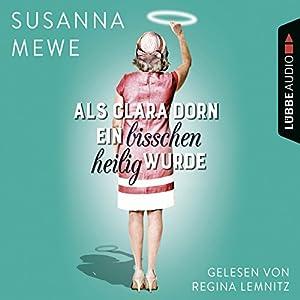 Als Clara Dorn ein bisschen heilig wurde Hörbuch von Susanna Mewe Gesprochen von: Regina Lemnitz