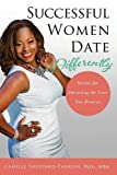 Successful Women Date Differently: Secrets for Attracting the Love You Deserve