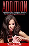 Addiction: How To Regain Control From Addiction - Alcoholism, Depression, Gambling And Substance Abuse