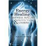 Energy Healing, Herbal Magic & Protection Charms - A Wiccan Practical Guide (The Practical Wicca series Book 1) ~ Alice F. Audrin