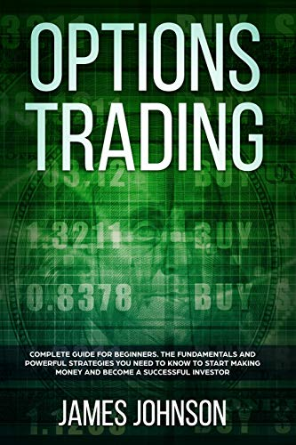 Options Trading A Complete GUIDE for Beginners. The Fundamentals and Powerful Strategies You Need To Know To Start Making Money and To Become a Successful Investor [Johnson, James] (Tapa Blanda)