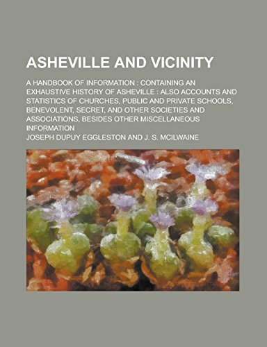 Asheville and Vicinity; A Handbook of Information: Containing an Exhaustive History of Asheville: Also Accounts and Statistics of Churches, Public and ... and Other Societies and Associations, Besides