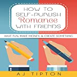 How to Self-Publish Romance with Friends: Have Fun, Make Money, & Create Something | AJ Tipton