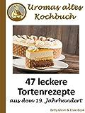 Uromas altes Kochbuch: 47 leckere Tortenrezepte aus dem 19. Jahrhundert
