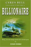 img - for Cyrus Bull Tells How to Become a BILLIONAIRE: Money, love and revenge stirred with a barbed spoon book / textbook / text book