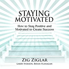 Staying Motivated: How to Stay Positive and Motivated to Create Success  by Zig Ziglar, Larry Iverson, Bryan Flanagan Narrated by Zig Ziglar, Larry Iverson, Bryan Flanagan