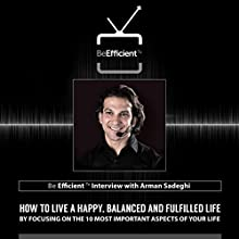 Be Efficient: TV Interview with Arman Sadeghi: How to Live a Happy, Balanced and Fulfilled Life by Focusing on the 10 Most Important Aspects of Your Life  by Arman Sadeghi, Ahmed Al Kiremli Narrated by Arman Sadeghi, Ahmed Al Kiremli