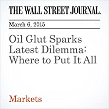 Oil Glut Sparks Latest Dilemma: Where to Put It All (       UNABRIDGED) by Nicole Friedman Narrated by Ken Borgers