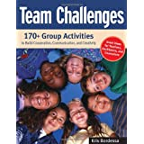 Team Challenges: 170+ Group Activities to Build Cooperation, Communication, and Creativity ~ Kris Bordessa