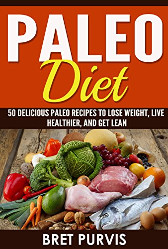 Paleo Diet: 50 Delicious Paleo Recipes to Lose Weight, Live Healthier, and Get Lean by Bret Purvis