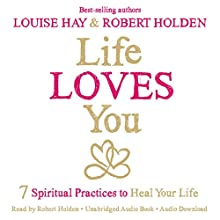 Life Loves You: 7 Spiritual Practices to Heal Your Life (       UNABRIDGED) by Louise Hay, Robert Holden Narrated by Robert Holden
