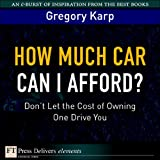 How Much Car Can I Afford?: Dont Let the Cost of Owning One Drive You (FT Press Delivers Elements)