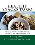 Healthy Snacks to Go: Over 45 recipes to get you on your way with real food, fast