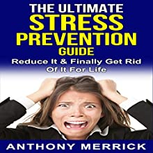 The Ultimate Stress Prevention Guide: How to Deal with Stress, Reduce It & Finally Get Rid of It for Life Audiobook by Anthony Merrick Narrated by John Shelton