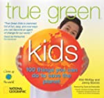 True Green Kids: 100 Things You Can D...
