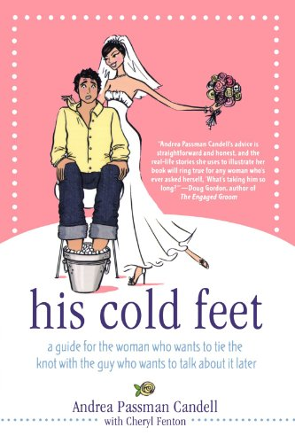His Cold Feet: A Guide For The Woman Who Wants To Tie The Knot With The Guy Who Wants To Talk About It Later