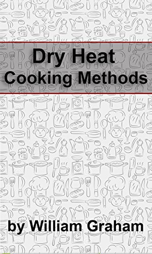 Dry Heat Cooking Methods by William Graham