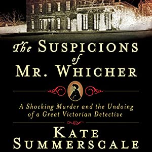 The Suspicions of Mr. Whicher: The Undoing of a Great Victorian Detective | [Kate Summerscale]