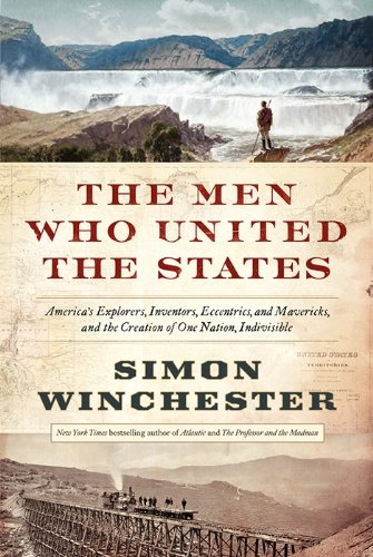 The Men Who United the States: America's Explorers, Inventors, Eccentrics and Mavericks, and the…