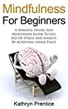 Mindfulness For Beginner's: A Mindful Living And Meditation Guide To Get Rid Of Stress And Anxiety By Achieving Inner Peace (Mindfulness, Meditation, Finding Peace, Reduce Stress, Buddhism)
