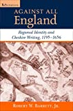 Robert W. Barrett Against All England: Regional Identity and Cheshire Writing, 1195-1656 (ReFormations: Medieval and Early Modern)